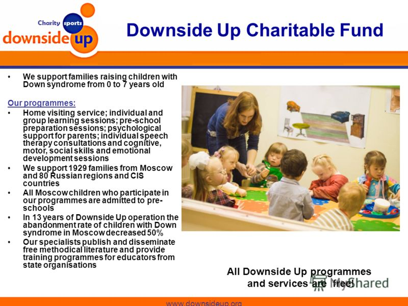 Charity sports Downside Up Charitable Fund www.downsideup.org We support families raising children with Down syndrome from 0 to 7 years old Our programmes: Home visiting service; individual and group learning sessions; pre-school preparation sessions