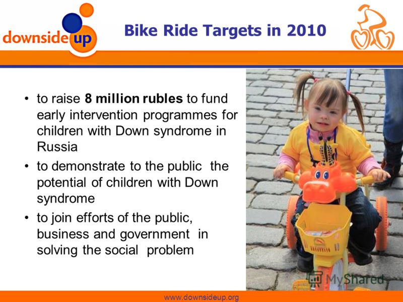 Изменим к лучшему жизнь детей с синдромом Дауна Bike Ride Targets in 2010 www.downsideup.org to raise 8 million rubles to fund early intervention programmes for children with Down syndrome in Russia to demonstrate to the public the potential of child