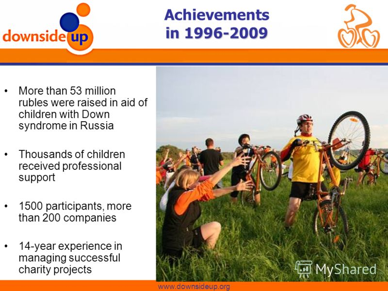in 1996-2009 Achievements in 1996-2009 www.downsideup.org More than 53 million rubles were raised in aid of children with Down syndrome in Russia Thousands of children received professional support 1500 participants, more than 200 companies 14-year e