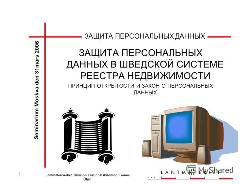 1 ЗАЩИТА ПЕРСОНАЛЬНЫХ ДАННЫХ ЗАЩИТА ПЕРСОНАЛЬНЫХ ДАННЫХ В ШВЕДСКОЙ СИСТЕМЕ РЕЕСТРА НЕДВИЖИМОСТИ ПРИНЦИП ОТКРЫТОСТИ И ЗАКОН О ПЕРСОНАЛЬНЫХ ДАННЫХ Seminarium Moskva den 31mars 2006 Lantmäteriverket Division Fastighetsbildning Tomas Öhrn