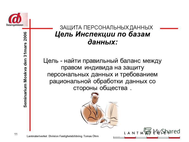11 ЗАЩИТА ПЕРСОНАЛЬНЫХ ДАННЫХ Цель Инспекции по базам данных: Цель - найти правильный баланс между правом индивида на защиту персональных данных и требованием рациональной обработки данных со стороны общества. Seminarium Moskva den 31mars 2006 Lantmä