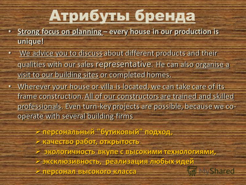 Атрибуты бренда Strong focus on planning – every house in our production is unique! We advice you to discuss about different products and their qualities with our sales representative. He can also organise a visit to our building sites or completed h