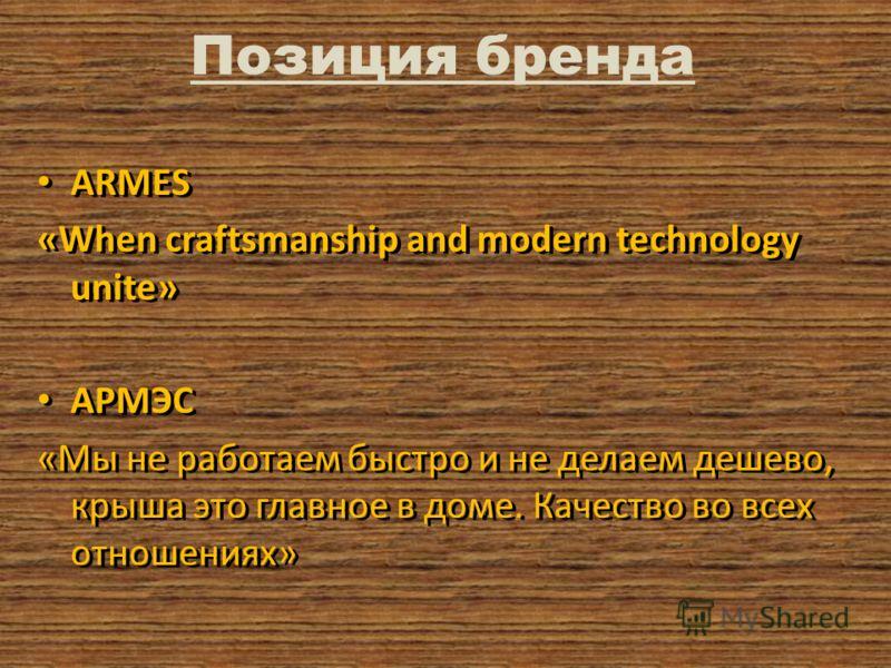 Позиция бренда ARMES «When craftsmanship and modern technology unite» АРМЭС «Мы не работаем быстро и не делаем дешево, крыша это главное в доме. Качество во всех отношениях» ARMES «When craftsmanship and modern technology unite» АРМЭС «Мы не работаем