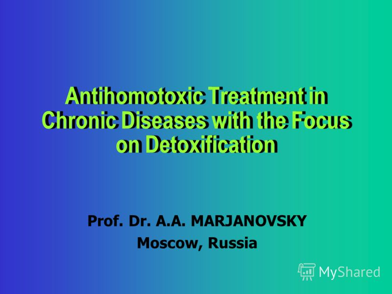 Antihomotoxic Treatment in Chronic Diseases with the Focus on Detoxification Prof. Dr. A.A. МАRJANOVSKY Moscow, Russia