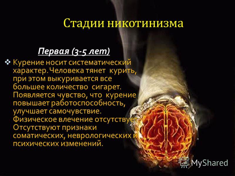 MENU Стадии никотинизма Первая (3-5 лет) Курение носит систематический характер. Человека тянет курить, при этом выкуривается все большее количество сигарет. Появляется чувство, что курение повышает работоспособность, улучшает самочувствие. Физическо