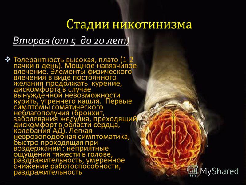 MENU Стадии никотинизма Вторая (от 5 до 20 лет) Толерантность высокая, плато (1-2 пачки в день). Мощное навязчивое влечение. Элементы физического влечения в виде постоянного желания продолжать курение, дискомфорта в случае вынужденной невозможности к