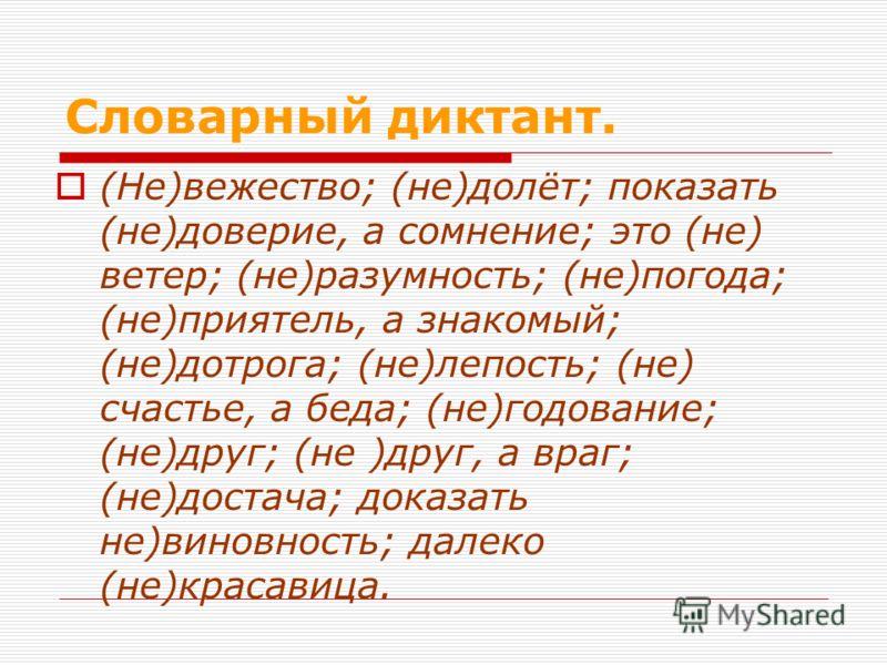 Словарный диктант. (Не)вежество; (не)долёт; показать (не)доверие, а сомнение; это (не) ветер; (не)разумность; (не)погода; (не)приятель, а знакомый; (не)дотрога; (не)лепость; (не) счастье, а беда; (не)годование; (не)друг; (не )друг, а враг; (не)достач
