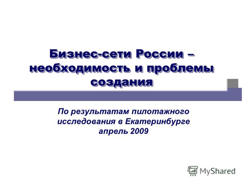 Бизнес-сети России – необходимость и проблемы создания По результатам пилотажного исследования в Екатеринбурге апрель 2009