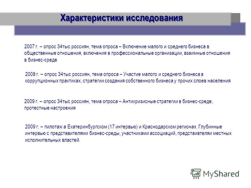 Характеристики исследования 2007 г. – опрос 34тыс россиян, тема опроса – Включение малого и среднего бизнеса в общественные отношения, включения в профессиональные организации, взаимные отношения в бизнес-среде 2008 г. – опрос 34тыс россиян, тема опр