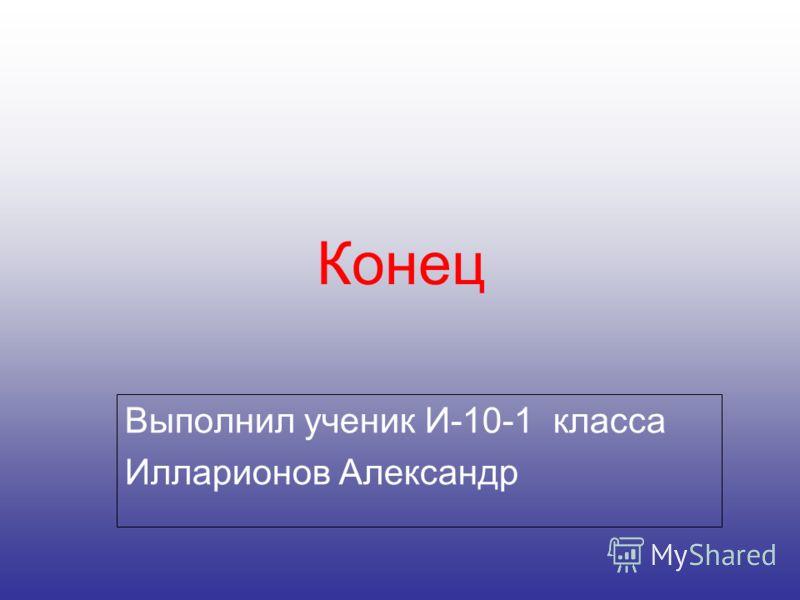 Конец Выполнил ученик И-10-1 класса Илларионов Александр