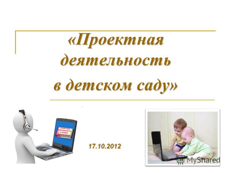 «Проектная деятельность в детском саду» 17.10.2012