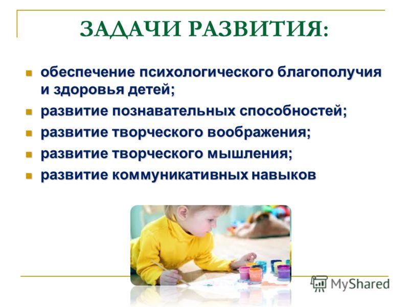 ЗАДАЧИ РАЗВИТИЯ: обеспечение психологического благополучия и здоровья детей; обеспечение психологического благополучия и здоровья детей; развитие познавательных способностей; развитие познавательных способностей; развитие творческого воображения; раз