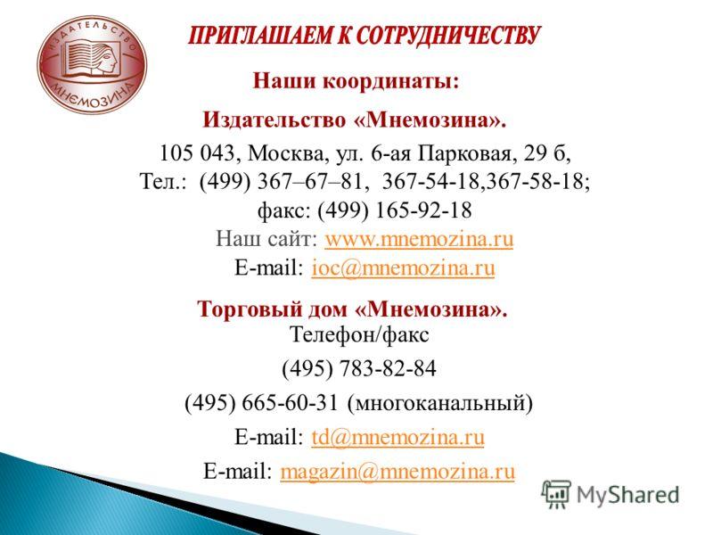 Телефон/факс (495) 783-82-84 (495) 665-60-31 (многоканальный) E-mail: td@mnemozina.rutd@mnemozina.ru E-mail: magazin@mnemozina.rumagazin@mnemozina.ru Издательство «Мнемозина». 105 043, Москва, ул. 6-ая Парковая, 29 б, Тел.: (499) 367–67–81, 367-54-18