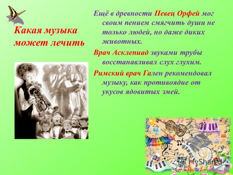 Какая музыка может лечить Ещё в древности Певец Орфей мог своим пением смягчить души не только людей, но даже диких животных. Врач Асклепиад звуками трубы восстанавливал слух глухим. Римский врач Гален рекомендовал музыку, как противоядие от укусов я