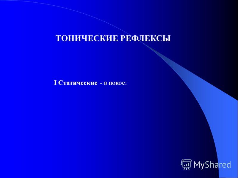 I Статические - в покое: ТОНИЧЕСКИЕ РЕФЛЕКСЫ
