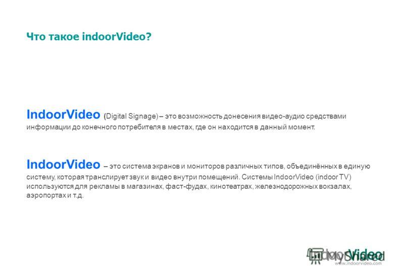 Что такое indoorVideo? IndoorVideo (Digital Signage) – это возможность донесения видео-аудио средствами информации до конечного потребителя в местах, где он находится в данный момент. IndoorVideo – это система экранов и мониторов различных типов, объ