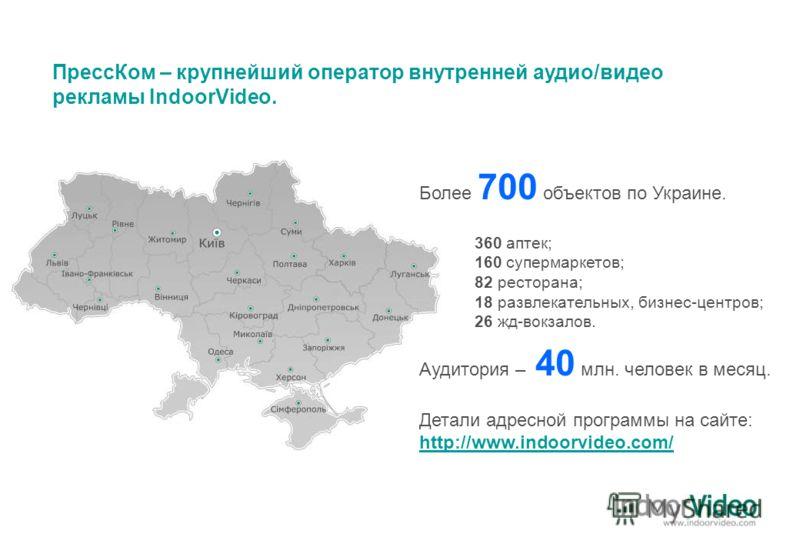 ПрессКом – крупнейший оператор внутренней аудио/видео рекламы IndoorVideo. Более 700 объектов по Украине. Аудитория – 40 млн. человек в месяц. 360 аптек; 160 супермаркетов; 82 ресторана; 18 развлекательных, бизнес-центров; 26 жд-вокзалов. Детали адре