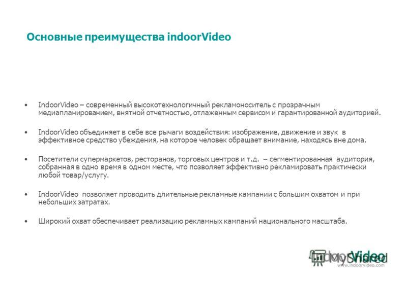 IndoorVideo – современный высокотехнологичный рекламоноситель с прозрачным медиапланированием, внятной отчетностью, отлаженным сервисом и гарантированной аудиторией. IndoorVideo объединяет в себе все рычаги воздействия: изображение, движение и звук в