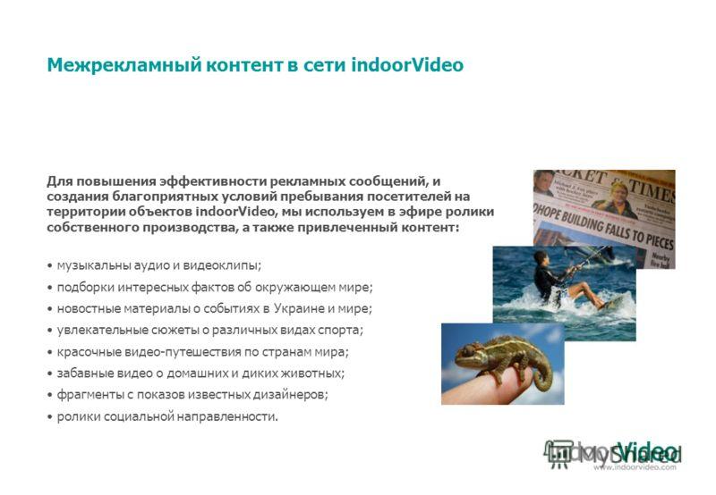 Межрекламный контент в сети indoorVideo музыкальны аудио и видеоклипы; подборки интересных фактов об окружающем мире; новостные материалы о событиях в Украине и мире; увлекательные сюжеты о различных видах спорта; красочные видео-путешествия по стран