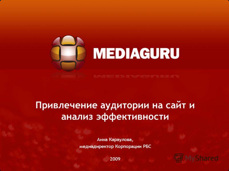 Привлечение аудитории на сайт и анализ эффективности Анна Караулова, медиадиректор Корпорации РБС 2009