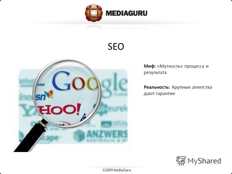 SEO Миф: «Мутность» процесса и результата Реальность: Крупные агентства дают гарантии ©2009 MediaGuru