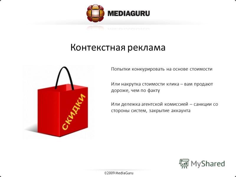 Контекстная реклама Попытки конкурировать на основе стоимости Или накрутка стоимости клика – вам продают дороже, чем по факту Или дележка агентской комиссией – санкции со стороны систем, закрытие аккаунта ©2009 MediaGuru