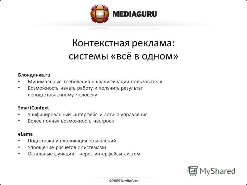 Контекстная реклама: системы «всё в одном» ©2009 MediaGuru Блондинка.ru Минимальные требования к квалификации пользователя Возможность начать работу и получить результат неподготовленному человеку SmartContext Унифицированный интерфейс и логика управ