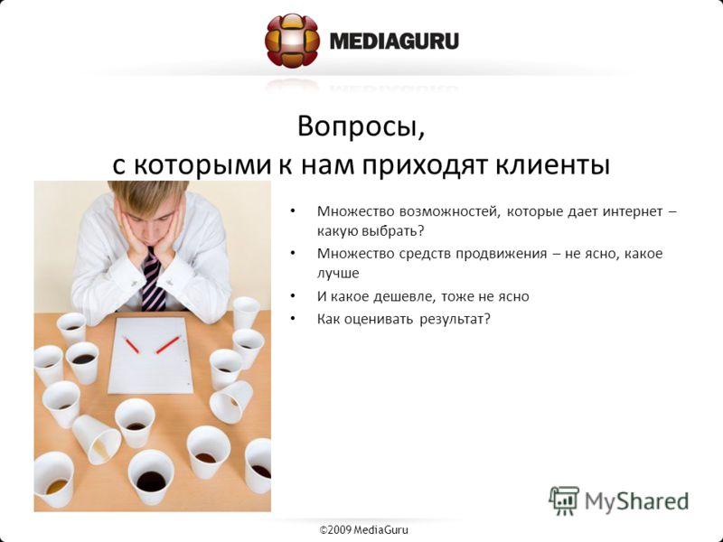 Вопросы, с которыми к нам приходят клиенты Множество возможностей, которые дает интернет – какую выбрать? Множество средств продвижения – не ясно, какое лучше И какое дешевле, тоже не ясно Как оценивать результат? ©2009 MediaGuru