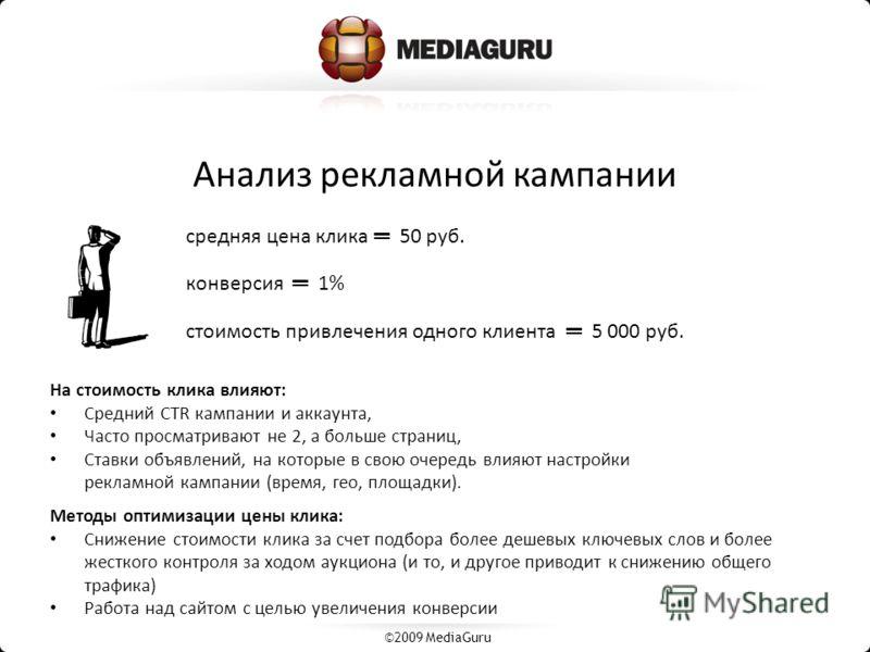 Анализ рекламной кампании ©2009 MediaGuru На стоимость клика влияют: Средний CTR кампании и аккаунта, Часто просматривают не 2, а больше страниц, Ставки объявлений, на которые в свою очередь влияют настройки рекламной кампании (время, гео, площадки).