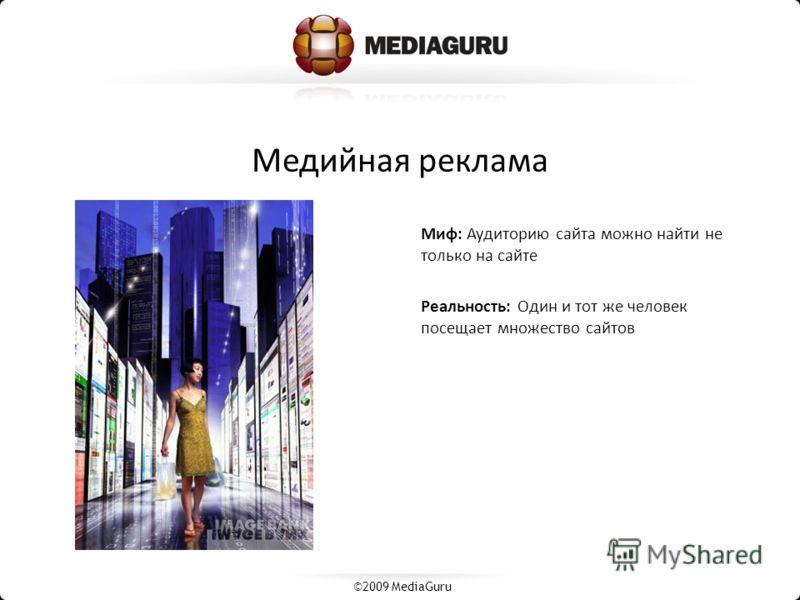 Медийная реклама Миф: Аудиторию сайта можно найти не только на сайте Реальность: Один и тот же человек посещает множество сайтов ©2009 MediaGuru