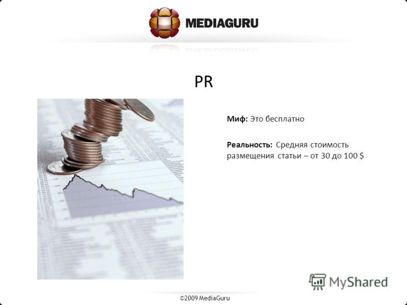 PR Миф: Это бесплатно Реальность: Средняя стоимость размещения статьи – от 30 до 100 $ ©2009 MediaGuru