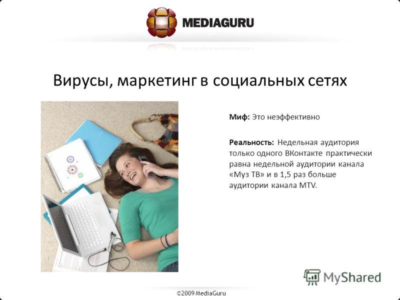 Вирусы, маркетинг в социальных сетях Миф: Это неэффективно Реальность: Недельная аудитория только одного ВКонтакте практически равна недельной аудитории канала «Муз ТВ» и в 1,5 раз больше аудитории канала MTV. ©2009 MediaGuru