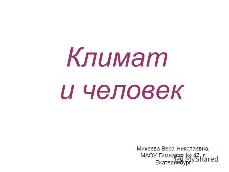 Климат и человек Михеева Вера Николаевна, МАОУ-Гимназия 47, г. Екатеринбург