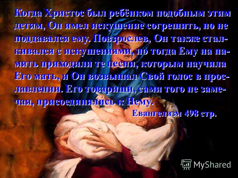 «Он встречал утренний рассвет с песнями. Ими же Он подбодрял Себя во время работы и вносил небесное счастье в сердца измож- дённых и унылых.» (Евангелизм 498стр.) «Он встречал утренний рассвет с песнями. Ими же Он подбодрял Себя во время работы и вно