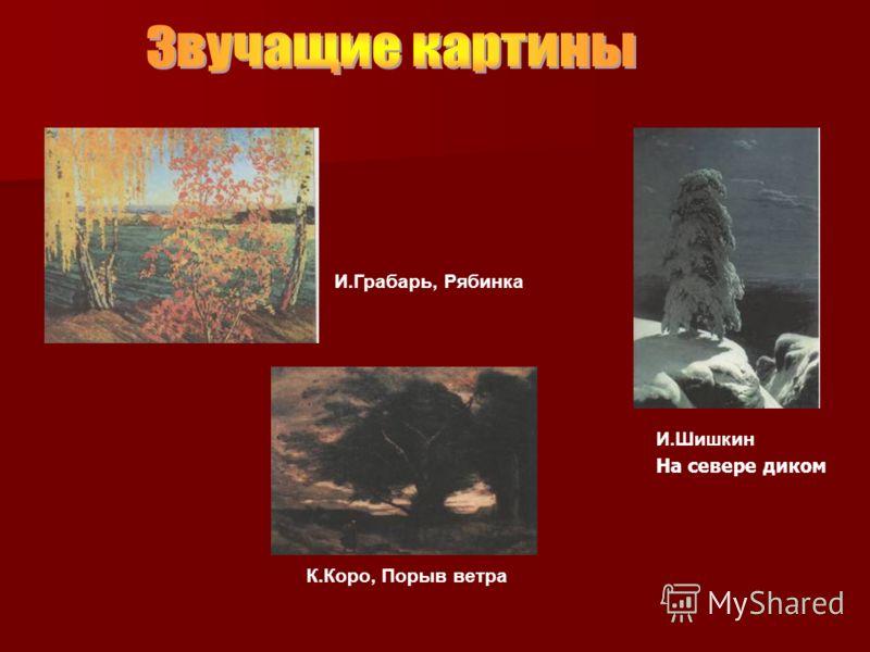 И.Грабарь, Рябинка И.Шишкин К.Коро, Порыв ветра На севере диком