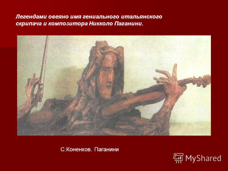 С.Коненков. Паганини Легендами овеяно имя гениального итальянского скрипача и композитора Никколо Паганини.