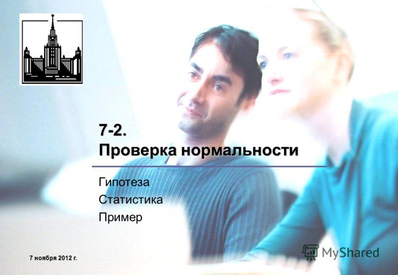 7 ноября 2012 г.7 ноября 2012 г.7 ноября 2012 г.7 ноября 2012 г. 7-2. Проверка нормальности Гипотеза Статистика Пример