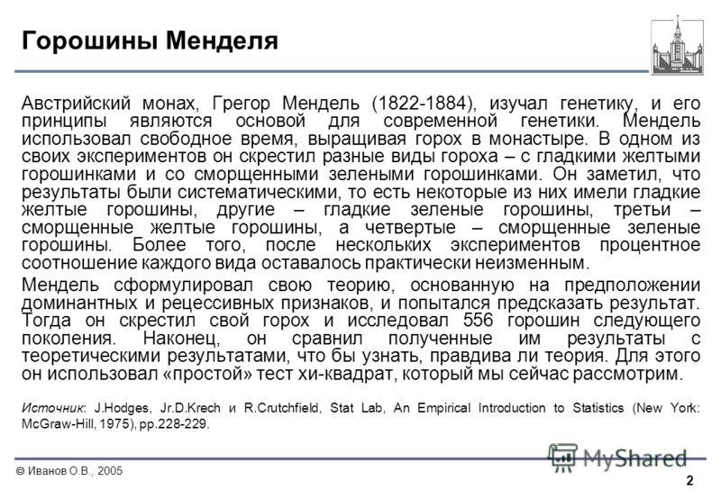 2 Иванов О.В., 2005 Горошины Менделя Австрийский монах, Грегор Мендель (1822-1884), изучал генетику, и его принципы являются основой для современной генетики. Мендель использовал свободное время, выращивая горох в монастыре. В одном из своих эксперим