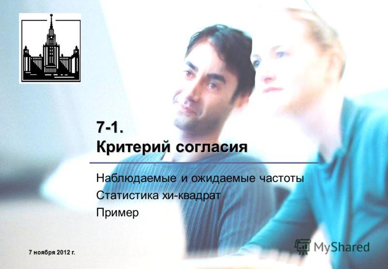 7 ноября 2012 г.7 ноября 2012 г.7 ноября 2012 г.7 ноября 2012 г. 7-1. Критерий согласия Наблюдаемые и ожидаемые частоты Статистика хи-квадрат Пример