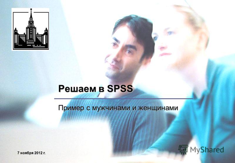 7 ноября 2012 г.7 ноября 2012 г.7 ноября 2012 г.7 ноября 2012 г. Решаем в SPSS Пример с мужчинами и женщинами