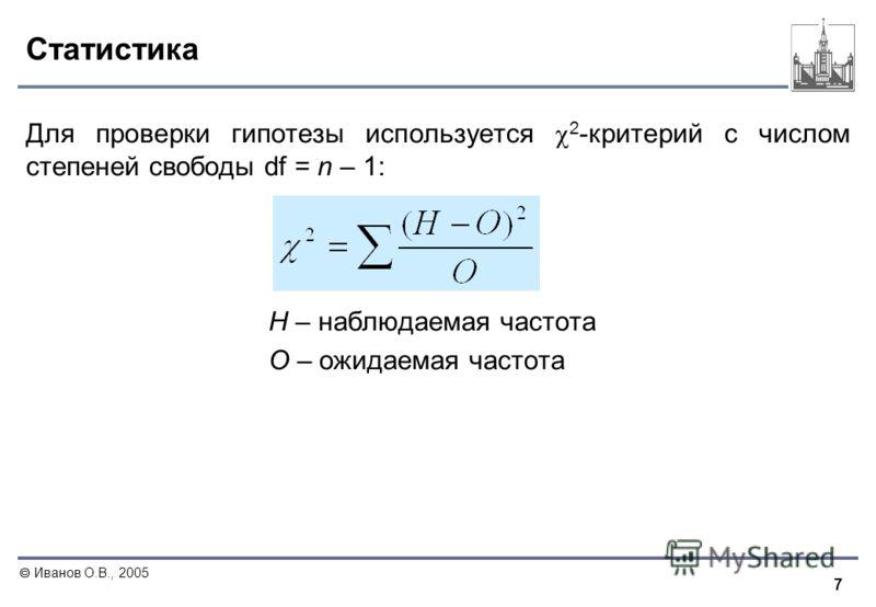 7 Иванов О.В., 2005 Статистика Для проверки гипотезы используется 2 -критерий с числом степеней свободы df = n – 1: Н – наблюдаемая частота О – ожидаемая частота