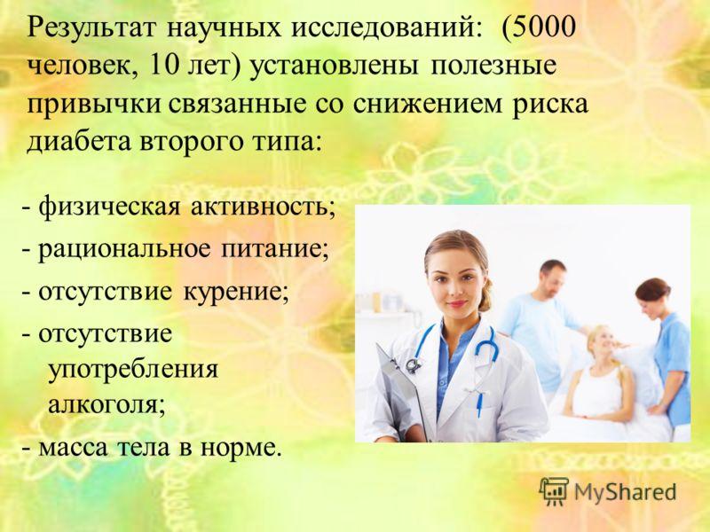 Результат научных исследований: (5000 человек, 10 лет) установлены полезные привычки связанные со снижением риска диабета второго типа: - физическая активность; - рациональное питание; - отсутствие курение; - отсутствие употребления алкоголя; - масса