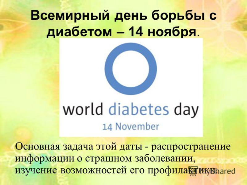 Всемирный день борьбы с диабетом – 14 ноября. Основная задача этой даты - распространение информации о страшном заболевании, изучение возможностей его профилактики.