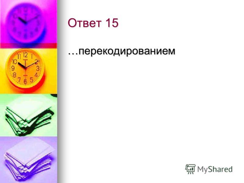 Вопрос 15 Операция преобразования знаков или групп знаков одной знаковой системы в знаки другой знаковой системы называется… Не правильно!!!! Не правильно!!!! Правильный ответ