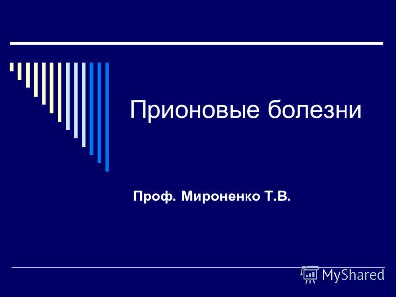 Прионовые болезни Проф. Мироненко Т.В.