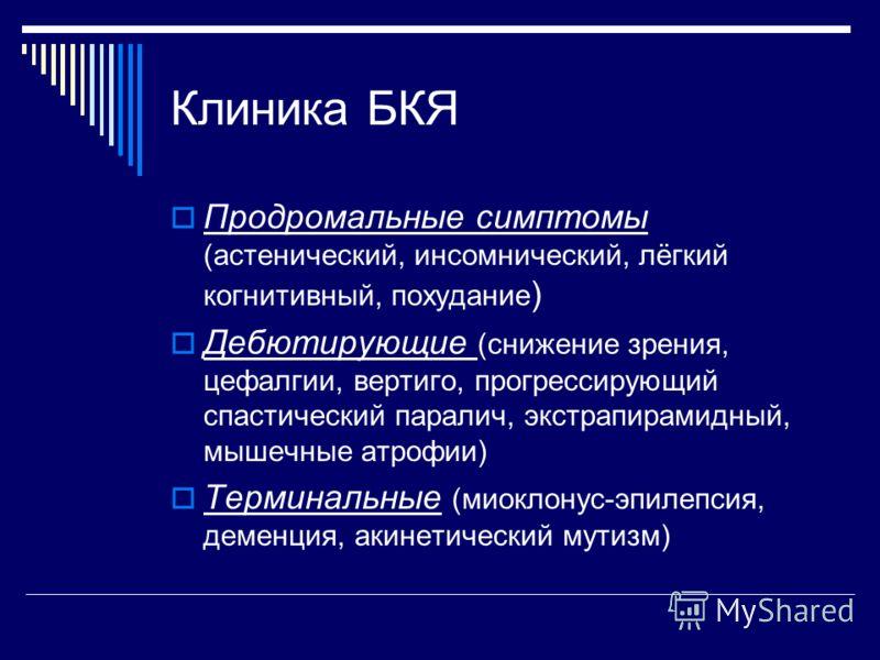 Клиника БКЯ Продромальные симптомы (астенический, инсомнический, лёгкий когнитивный, похудание ) Дебютирующие (снижение зрения, цефалгии, вертиго, прогрессирующий спастический паралич, экстрапирамидный, мышечные атрофии) Терминальные (миоклонус-эпиле