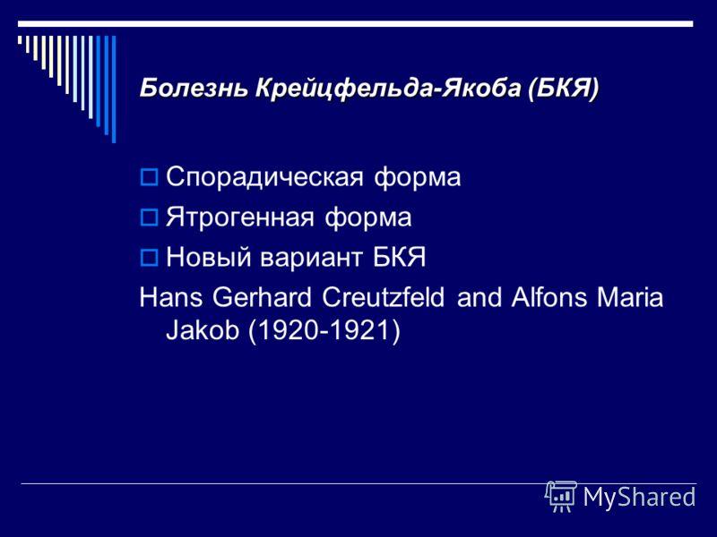 Болезнь Крейцфельда-Якоба (БКЯ) Спорадическая форма Ятрогенная форма Новый вариант БКЯ Hans Gerhard Creutzfeld and Alfons Maria Jakob (1920-1921)