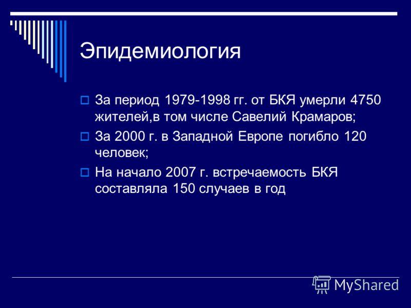Эпидемиология За период 1979-1998 гг. от БКЯ умерли 4750 жителей,в том числе Савелий Крамаров; За 2000 г. в Западной Европе погибло 120 человек; На начало 2007 г. встречаемость БКЯ составляла 150 случаев в год