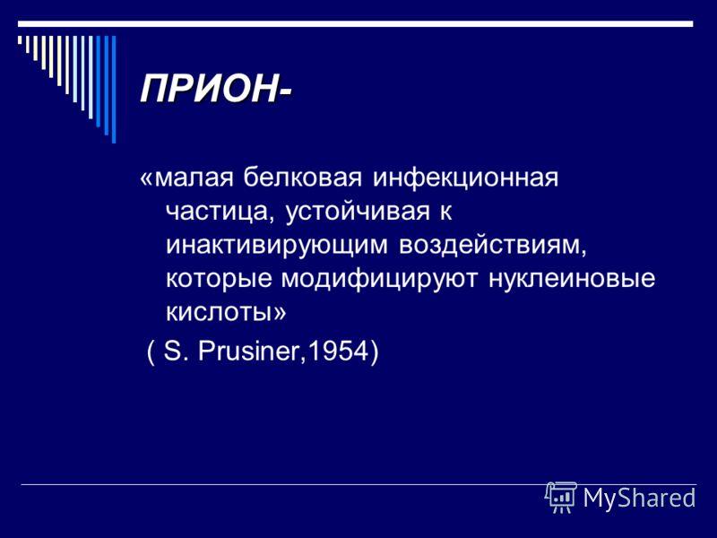 ПРИОН- «малая белковая инфекционная частица, устойчивая к инактивирующим воздействиям, которые модифицируют нуклеиновые кислоты» ( S. Prusiner,1954)