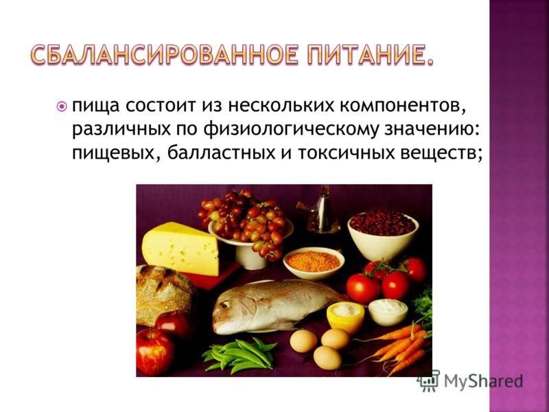 пища состоит из нескольких компонентов, различных по физиологическому значению: пищевых, балластных и токсичных веществ;